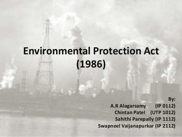 Environmental Protection Act (1986) By: A.R Alagarsamy (IP 0112) Chintan Patel (UTP 1012) Sahithi Parepally (IP 1112) Swap...
