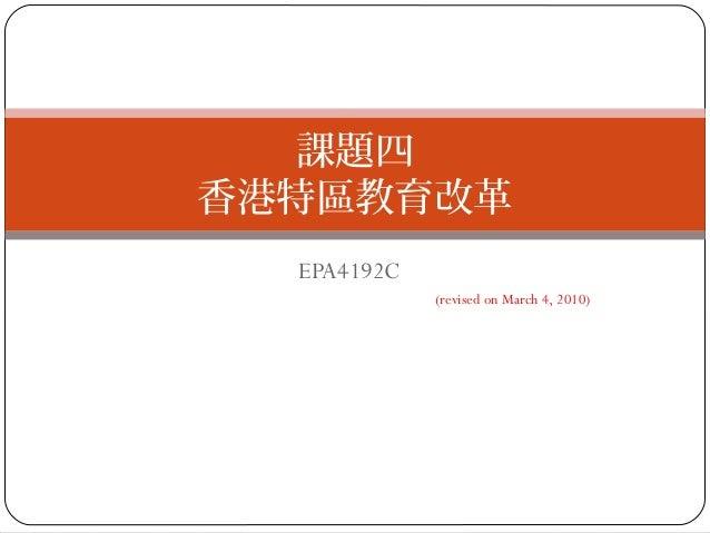 EPA4192C (revised on March 4, 2010) 課題四 香港特區教育改革