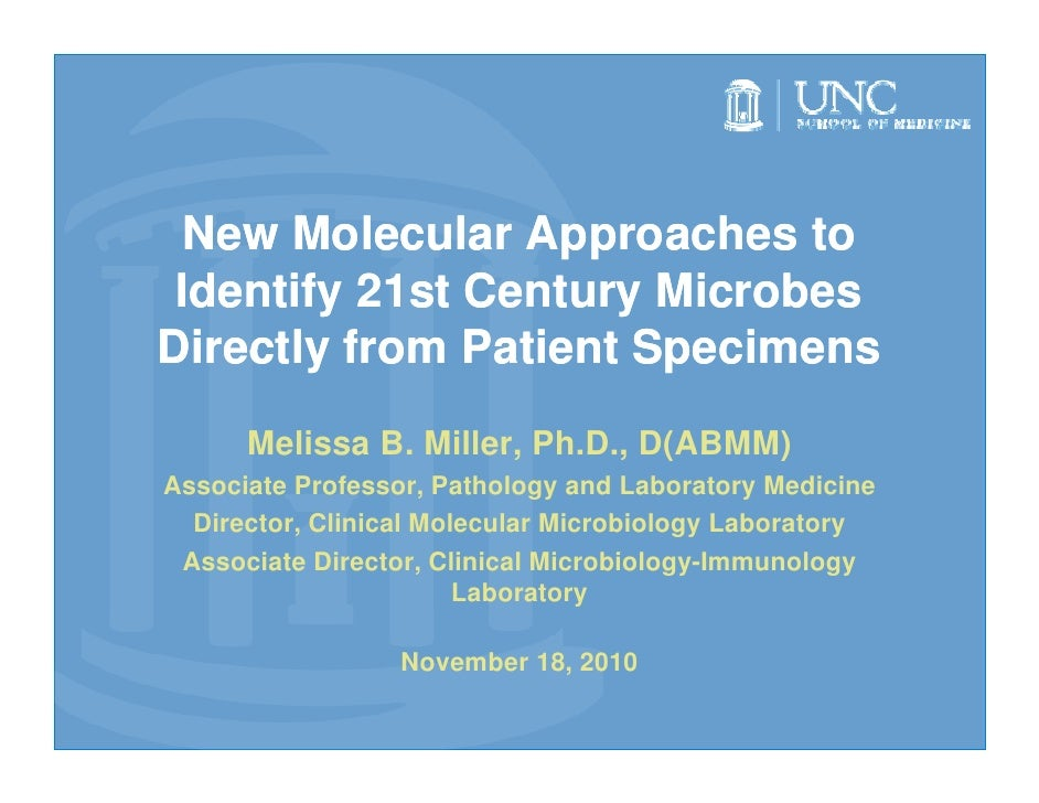 New Molecular Approaches to Identify 21st Century MicrobesDirectly from Patient Specimens      Melissa B. Miller, Ph.D., D...