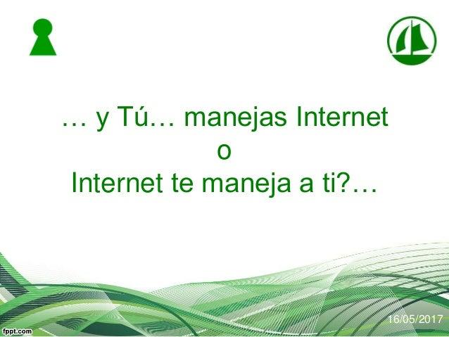 … y Tú… manejas Internet o Internet te maneja a ti?… 16/05/2017