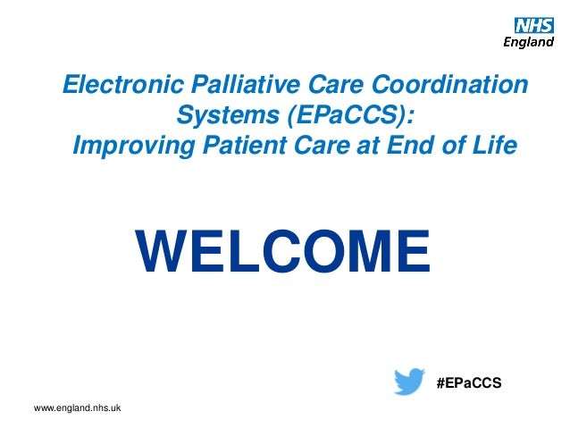 www.england.nhs.uk Electronic Palliative Care Coordination Systems (EPaCCS): Improving Patient Care at End of Life WELCOME...