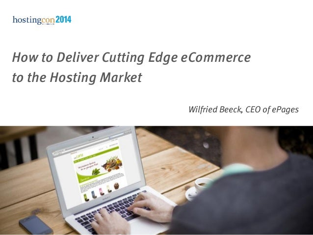 How to Deliver Cutting Edge eCommerce to the Hosting Market Wilfried Beeck, CEO of ePages