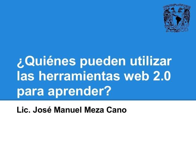 ¿Quiénes pueden utilizar las herramientas web 2.0 para aprender? Lic. José Manuel Meza Cano