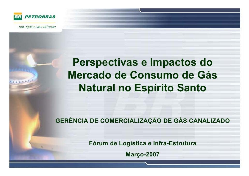 Perspectivas e Impactos do    Mercado de Consumo de Gás      Natural no Espírito Santo  GERÊNCIA DE COMERCIALIZAÇÃO DE GÁS...