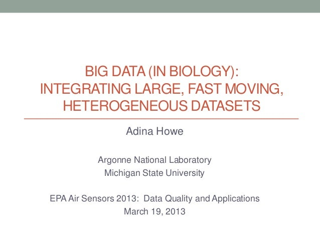 BIG DATA (IN BIOLOGY):INTEGRATING LARGE, FAST MOVING,   HETEROGENEOUS DATASETS                   Adina Howe            Arg...