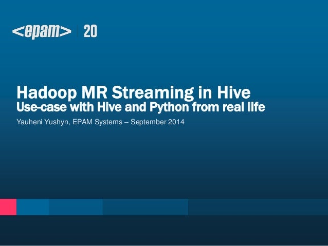 Hadoop MR Streaming in Hive  Use-case with Hive and Python from real life  Yauheni Yushyn, EPAM Systems – September 2014