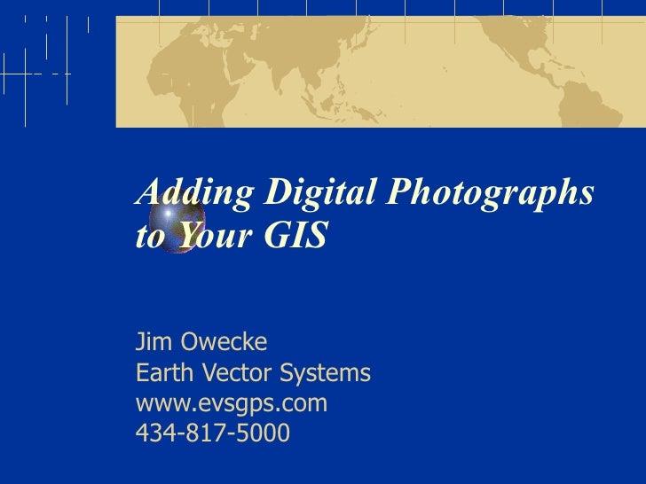 Adding Digital Photographs to Your GIS Jim Owecke Earth Vector Systems www.evsgps.com 434-817-5000
