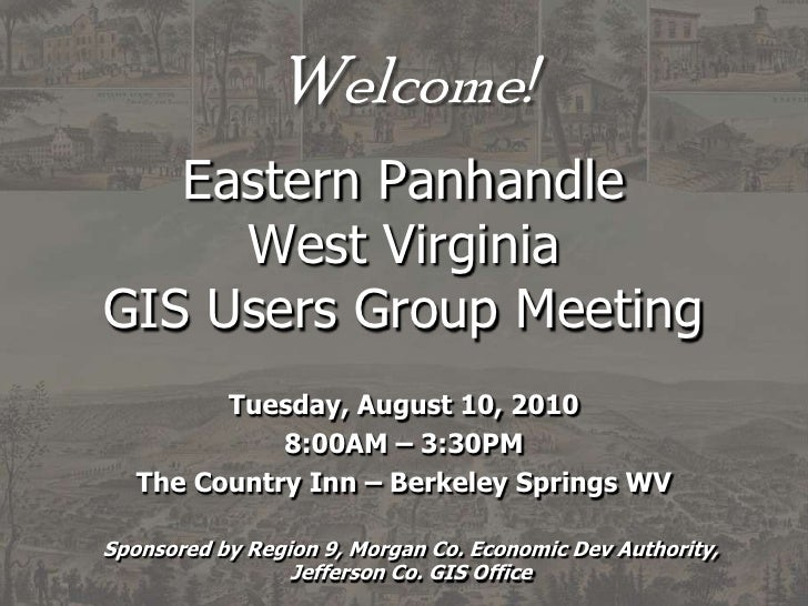 Welcome!Eastern PanhandleWest VirginiaGIS Users Group Meeting<br />Tuesday, August 10, 2010<br />8:00AM – 3:30PM<br />The ...