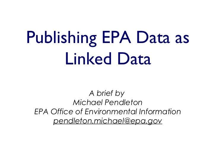 Publishing EPA Data as      Linked Data                A brief by           Michael Pendleton EPA Office of Environmental ...