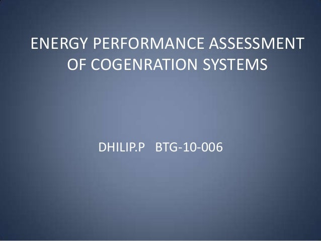 ENERGY PERFORMANCE ASSESSMENT OF COGENRATION SYSTEMS  DHILIP.P BTG-10-006