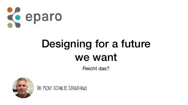 Designing for a future we want Reicht das? Dr. Rolf Schulte Strathaus