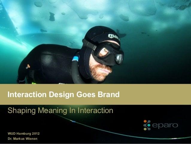 Interaction Design Goes BrandShaping Meaning In InteractionWUD Hamburg 2012Dr. Markus Wienen