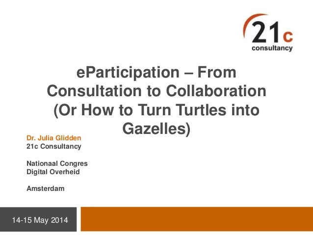 eParticipation – From Consultation to Collaboration (Or How to Turn Turtles into Gazelles) 14-15 May 2014 Dr. Julia Glidde...