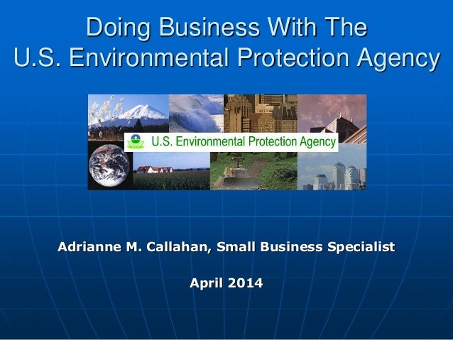 Doing Business With The U.S. Environmental Protection Agency Adrianne M. Callahan, Small Business Specialist April 2014