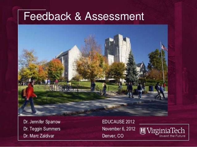 Feedback & AssessmentDr. Jennifer Sparrow   EDUCAUSE 2012Dr. Teggin Summers     November 6, 2012Dr. Marc Zaldivar      Den...