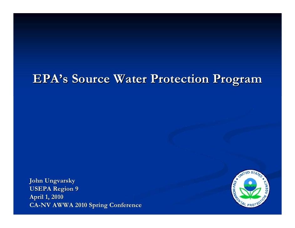 EPA's Source Water Protection ProgramJohn UngvarskyUSEPA Region 9April 1, 2010CA-NV AWWA 2010 Spring Conference