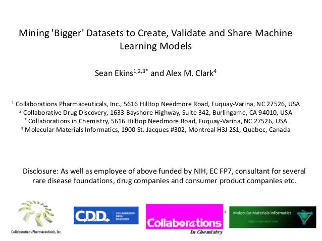 Mining 'Bigger' Datasets to Create, Validate and Share Machine Learning Models Sean Ekins1,2,3* and Alex M. Clark4 1 Colla...