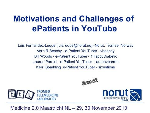 Motivations and Challenges of ePatients in YouTube Luis Fernandez-Luque (luis.luque@norut.no) -Norut, Tromsø, Norway Vern ...