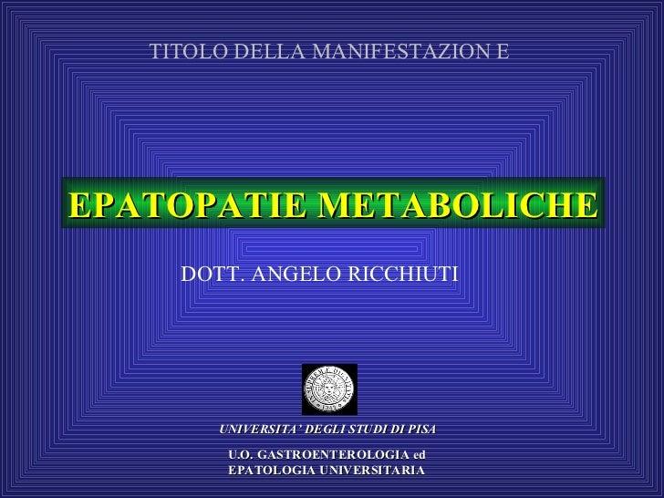 EPATOPATIE METABOLICHE UNIVERSITA' DEGLI STUDI DI PISA DOTT. ANGELO RICCHIUTI U.O. GASTROENTEROLOGIA ed EPATOLOGIA UNIVERS...