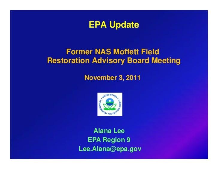 EPA Update     Former NAS Moffett FieldRestoration Advisory Board Meeting         November 3, 2011            Alana Lee   ...
