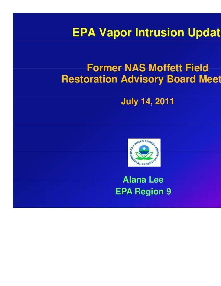 EPA Vapor Intrusion Update     Former NAS Moffett FieldRestoration Advisory Board Meeting           July 14, 2011         ...
