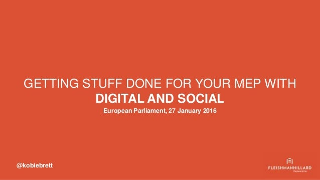 GETTING STUFF DONE FOR YOUR MEP WITH DIGITAL AND SOCIAL European Parliament, 27 January 2016 @kobiebrett