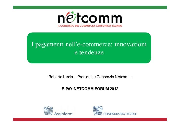 I pagamenti nelle-commerce: innovazioni               e tendenze     Roberto Liscia – Presidente Consorzio Netcomm        ...