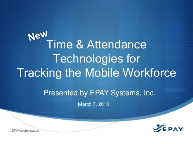 Time & Attendance         Technologies for  Tracking the Mobile Workforce                  Presented by EPAY Systems, Inc....