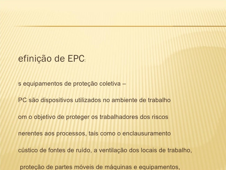 efinição de EPC:s equipamentos de proteção coletiva –PC são dispositivos utilizados no ambiente de trabalhoom o objetivo d...
