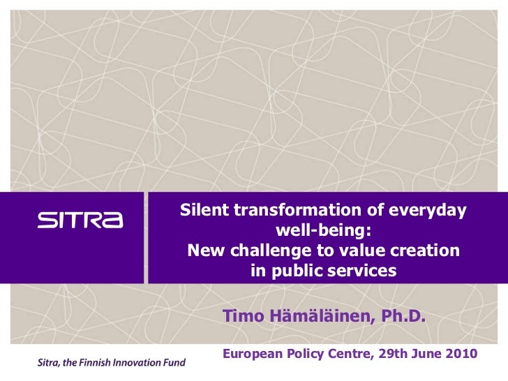 Silent transformation of everyday well-being:New challenge to value creation in public services <br />Timo Hämäläinen, Ph....