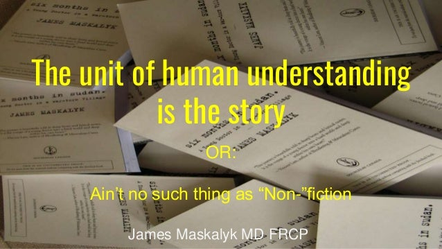 "The unit of human understanding is the story OR: Ain't no such thing as ""Non-""fiction James Maskalyk MD FRCP"