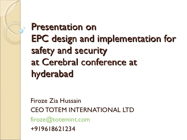 Presentation on EPC design and implementation for safety and security at Cerebral conference at hyderabad Firoze Zia Hussa...