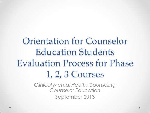 Orientation for Counselor Education Students Evaluation Process for Phase 1, 2, 3 Courses Clinical Mental Health Counselin...