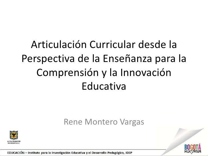 Articulación Curricular desde laPerspectiva de la Enseñanza para la   Comprensión y la Innovación             Educativa   ...