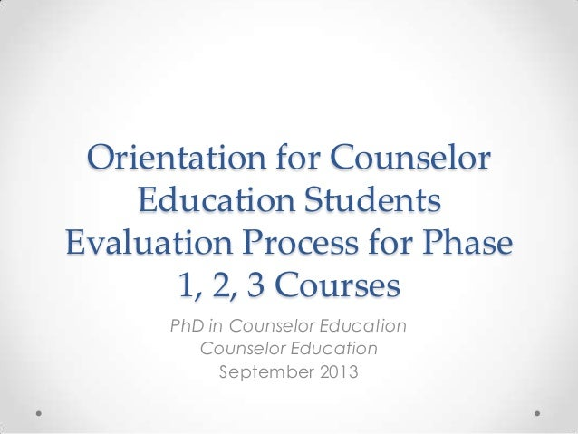 Orientation for Counselor Education Students Evaluation Process for Phase 1, 2, 3 Courses PhD in Counselor Education Couns...