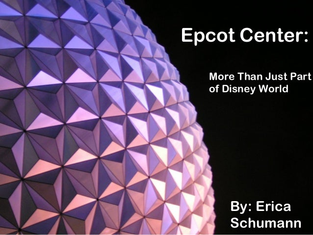 Epcot Center: More Than Just Part of Disney World By: Erica Schumann