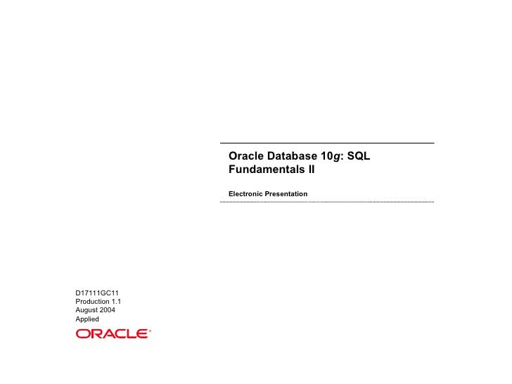 Oracle Database 10 g : SQL Fundamentals II Electronic Presentation D17111GC11 Production 1.1 August 2004 Applied ®