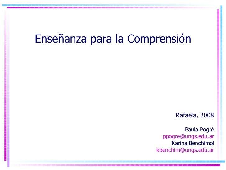 Enseñanza para la Comprensión Rafaela, 2008 Paula Pogré [email_address] Karina Benchimol [email_address]