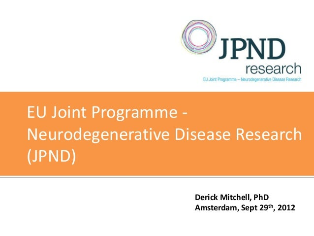 EU Joint Programme -Neurodegenerative Disease Research(JPND)                    Derick Mitchell, PhD                    Am...