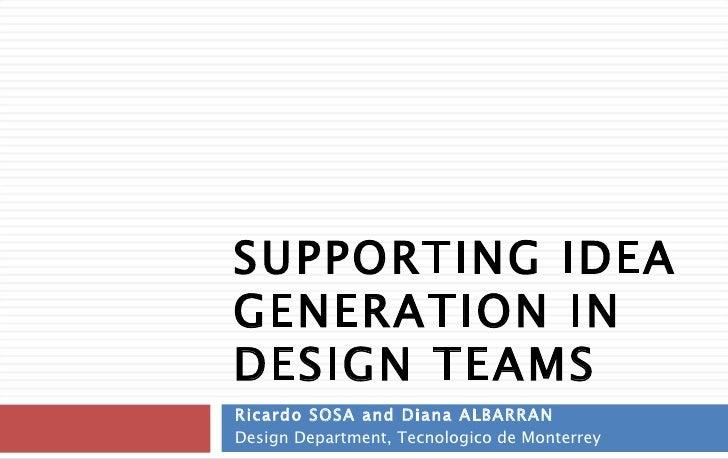 SUPPORTING IDEA GENERATION IN DESIGN TEAMS Ricardo SOSA and Diana ALBARRAN Design Department, Tecnologico de Monterrey