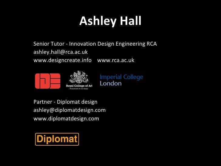 Ashley Hall <ul><li>Senior Tutor - Innovation Design Engineering RCA  </li></ul><ul><li>ashley.hall@rca.ac.uk  </li></ul><...