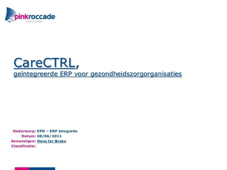 CareCTRL,geïntegreerde ERP voorgezondheidszorgorganisaties<br />EPD – ERP integratie<br />08/06/2011<br />Hans ter Brake<b...