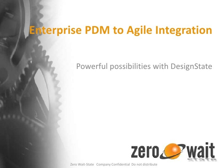 Enterprise PDM to Agile Integration<br />Powerful possibilities with DesignState<br />Zero Wait-State   Company Confidenti...