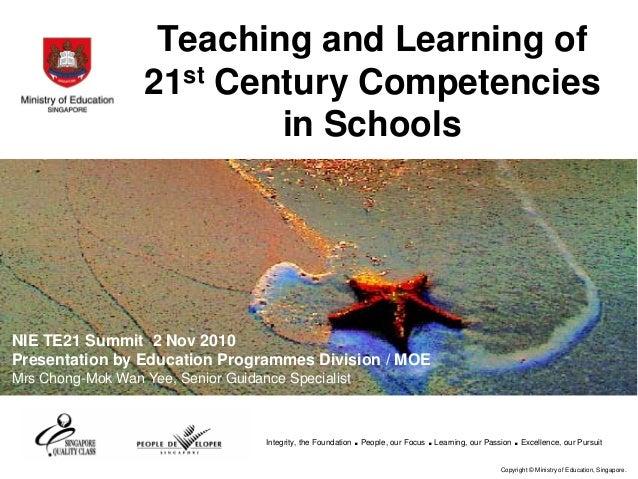 Teaching and Learning of 21st Century Competencies in Schools  NIE TE21 Summit 2 Nov 2010 Presentation by Education Progra...