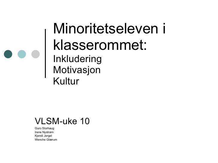 Minoritetseleven i klasserommet: Inkludering Motivasjon Kultur VLSM-uke 10 Guro Storhaug Irene Nystrøm Kjersti Jergel Wenc...