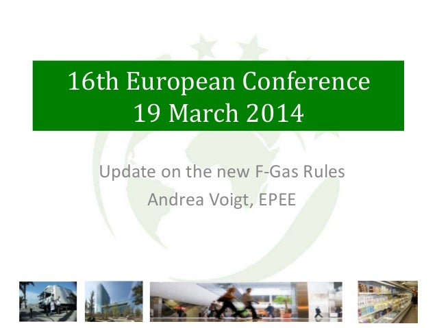 16th European Conference 19 March 2014 Update on the new F-Gas Rules Andrea Voigt, EPEE