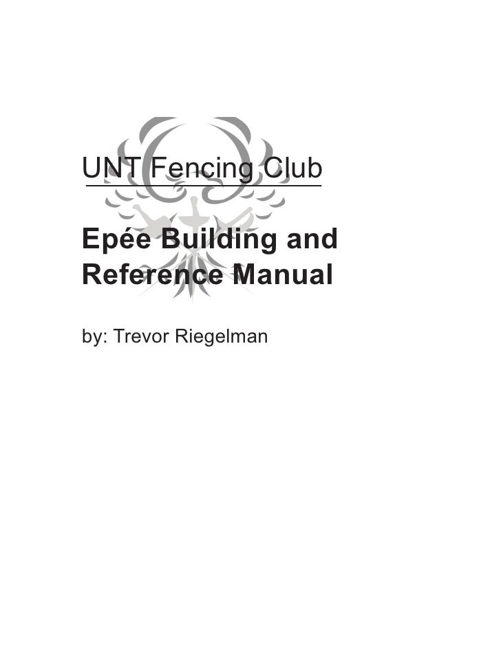 UNT Fencing Club  Epée Building and Reference Manual  by: Trevor Riegelman