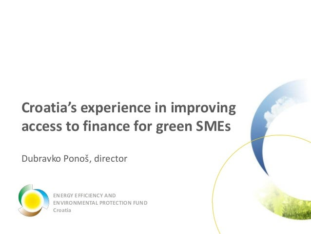 Croatia's experience in improving access to finance for green SMEs Dubravko Ponoš, director ENERGY EFFICIENCY AND ENVIRONM...