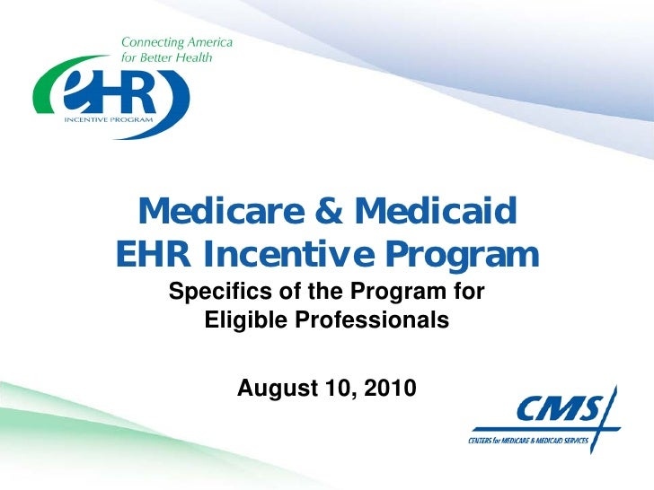 Medicare & Medicaid EHR Incentive Program   Specifics of the Program for     Eligible Professionals          August 10, 20...