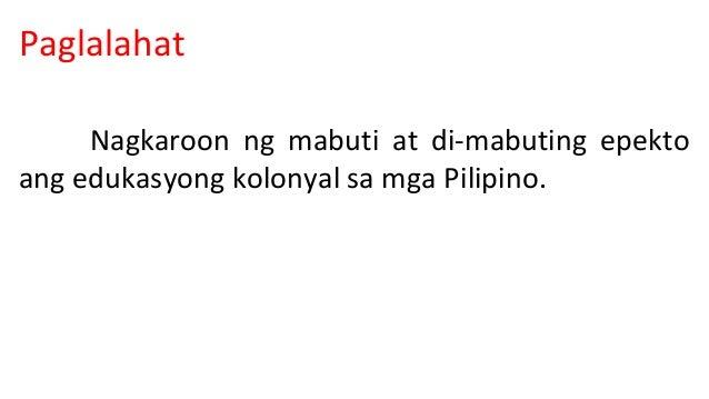 Paglalahat  Nagkaroon ng mabuti at di-mabuting epekto  ang edukasyong kolonyal sa mga Pilipino.